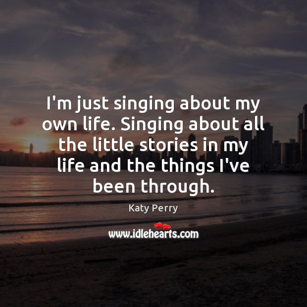 I'm just singing about my own life. Singing about all the little Katy Perry Picture Quote
