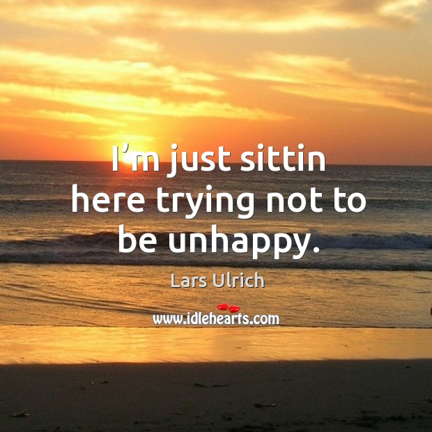 I'm just sittin here trying not to be unhappy. Image