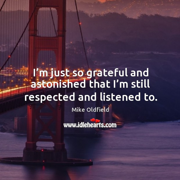 I'm just so grateful and astonished that I'm still respected and listened to. Image