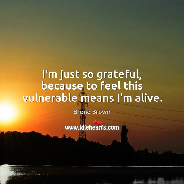 I'm just so grateful, because to feel this vulnerable means I'm alive. Brené Brown Picture Quote