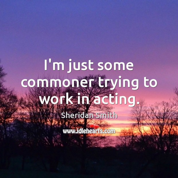I'm just some commoner trying to work in acting. Sheridan Smith Picture Quote