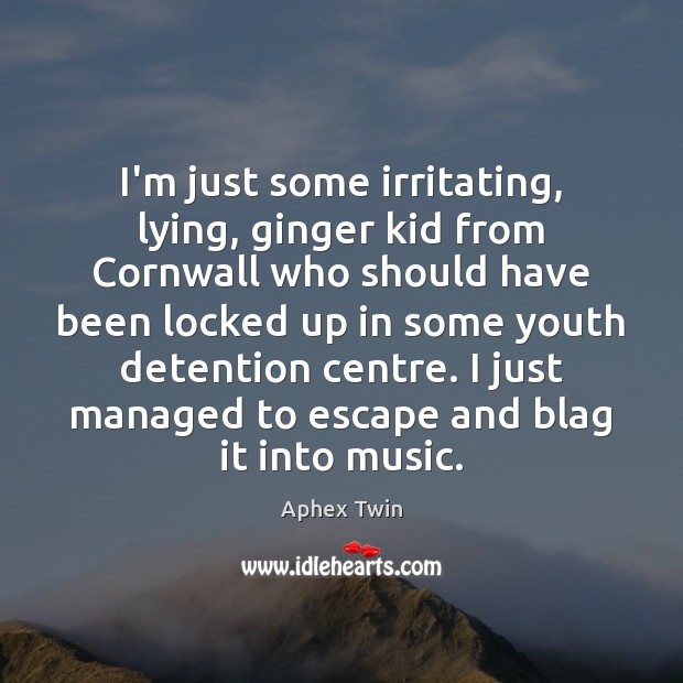 Image, I'm just some irritating, lying, ginger kid from Cornwall who should have