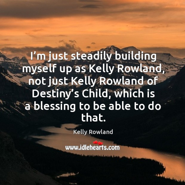 I'm just steadily building myself up as kelly rowland, not just kelly rowland of destiny's child Kelly Rowland Picture Quote