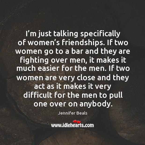 I'm just talking specifically of women's friendships. If two women go to a bar and they Jennifer Beals Picture Quote
