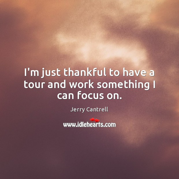 I'm just thankful to have a tour and work something I can focus on. Thankful Quotes Image