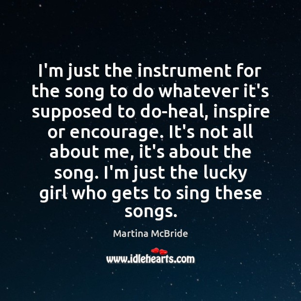 I'm just the instrument for the song to do whatever it's supposed Martina McBride Picture Quote