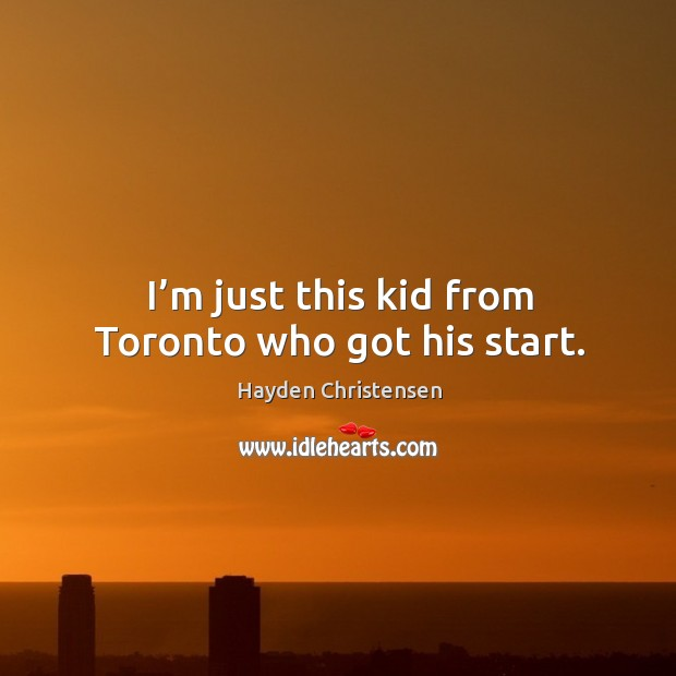 I'm just this kid from toronto who got his start. Hayden Christensen Picture Quote