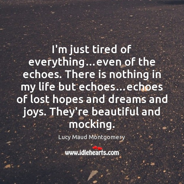 I'm just tired of everything…even of the echoes. There is nothing Lucy Maud Montgomery Picture Quote