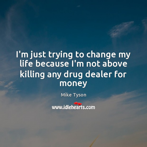 I'm just trying to change my life because I'm not above killing any drug dealer for money Image