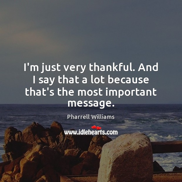 I'm just very thankful. And I say that a lot because that's the most important message. Image