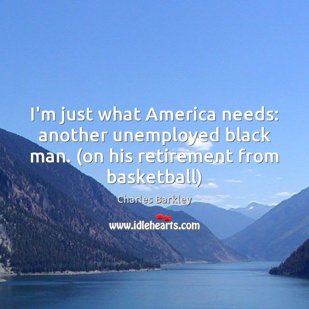 I'm just what America needs: another unemployed black man. (on his retirement Charles Barkley Picture Quote