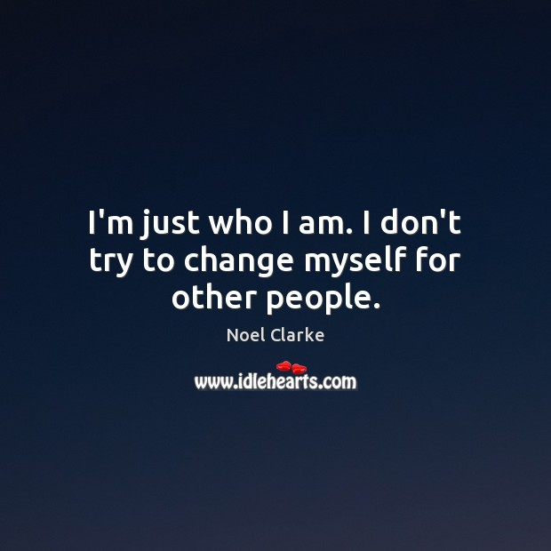I'm just who I am. I don't try to change myself for other people. Image