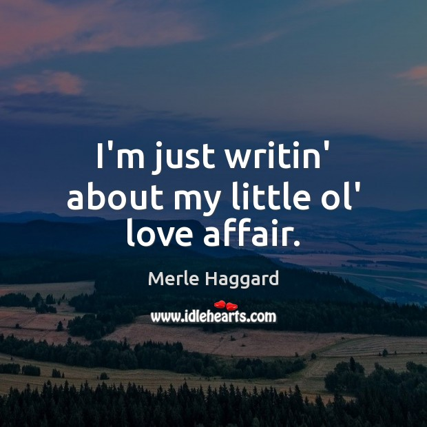 I'm just writin' about my little ol' love affair. Merle Haggard Picture Quote