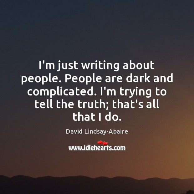 I'm just writing about people. People are dark and complicated. I'm trying Image