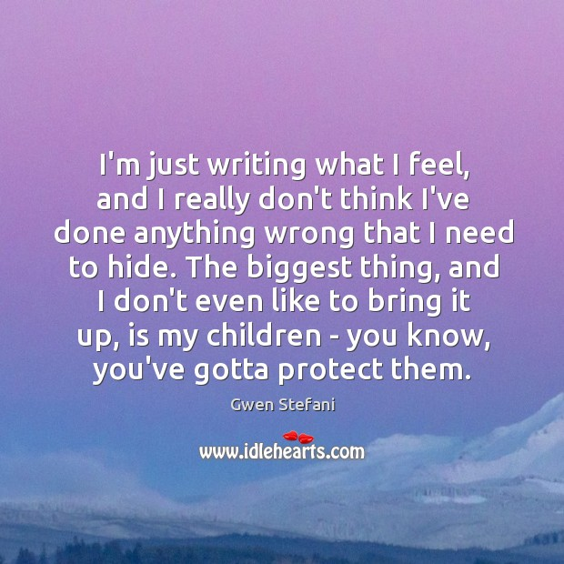 I'm just writing what I feel, and I really don't think I've Image