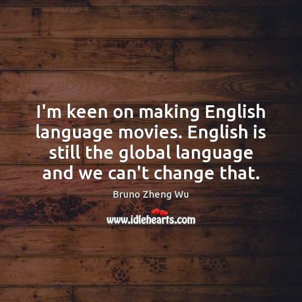 I'm keen on making English language movies. English is still the global Image