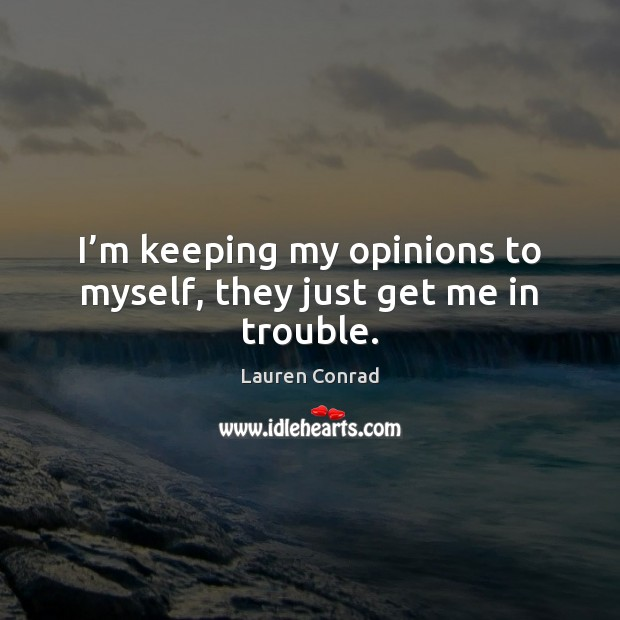 I'm keeping my opinions to myself, they just get me in trouble. Lauren Conrad Picture Quote