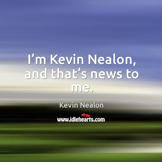 Image, I'm kevin nealon, and that's news to me.