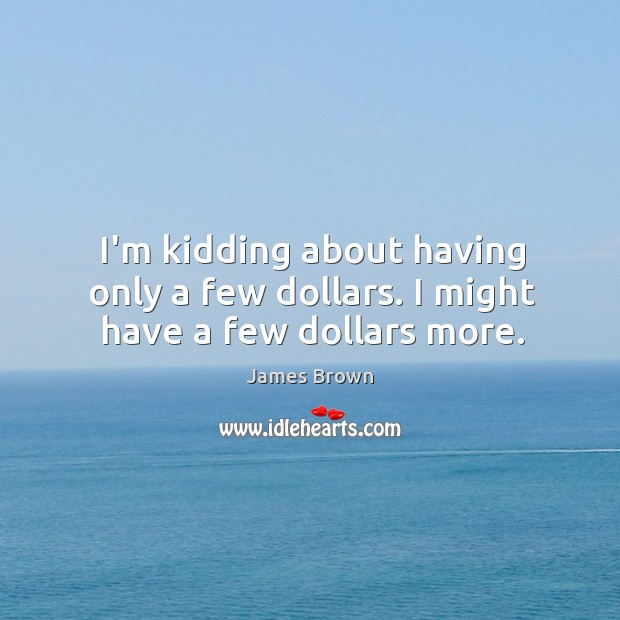 I'm kidding about having only a few dollars. I might have a few dollars more. Image