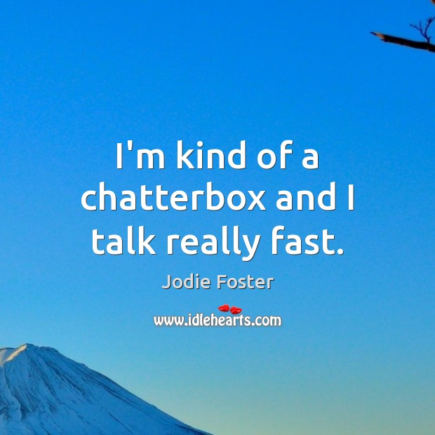 I'm kind of a chatterbox and I talk really fast. Image