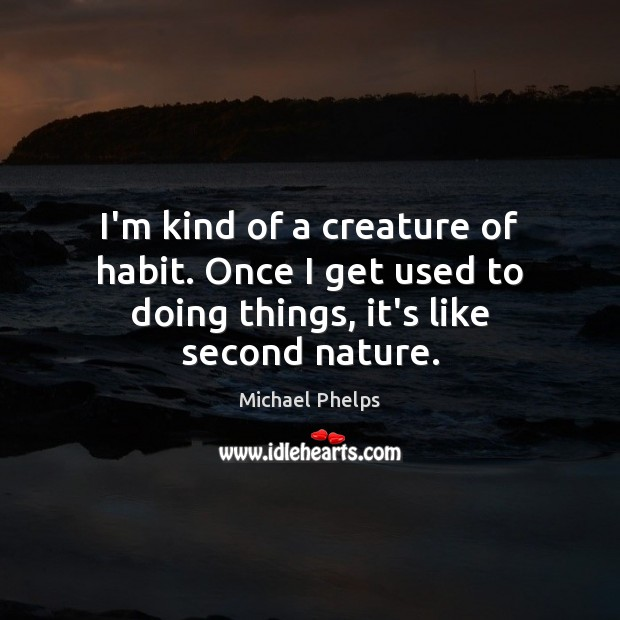 I'm kind of a creature of habit. Once I get used to doing things, it's like second nature. Michael Phelps Picture Quote
