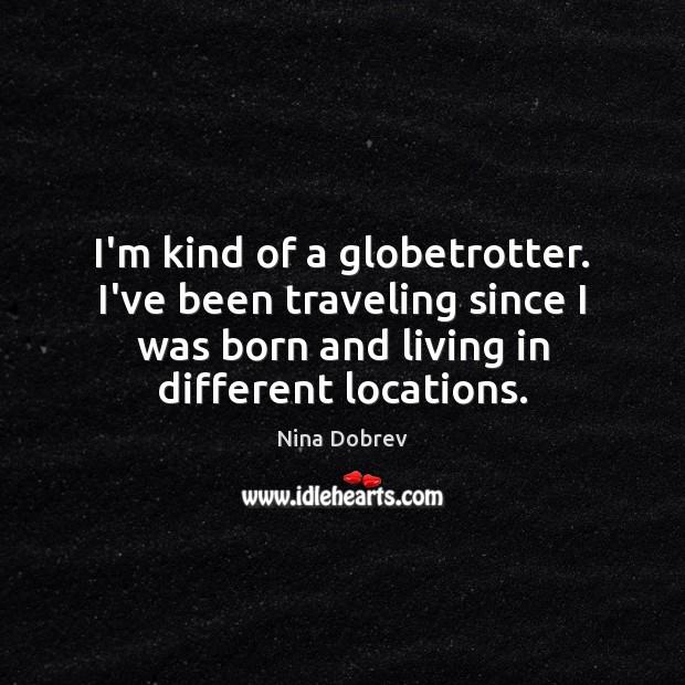 I'm kind of a globetrotter. I've been traveling since I was born Nina Dobrev Picture Quote