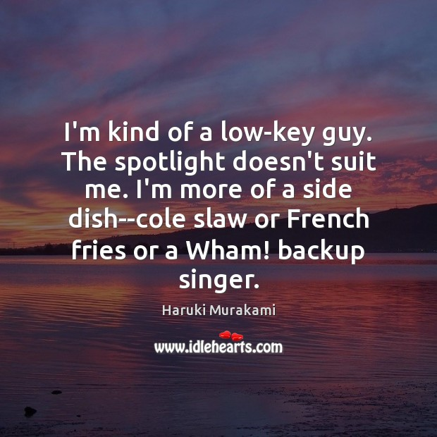 Image, I'm kind of a low-key guy. The spotlight doesn't suit me. I'm