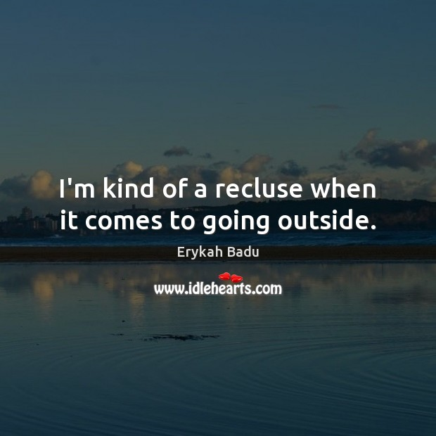 I'm kind of a recluse when it comes to going outside. Image