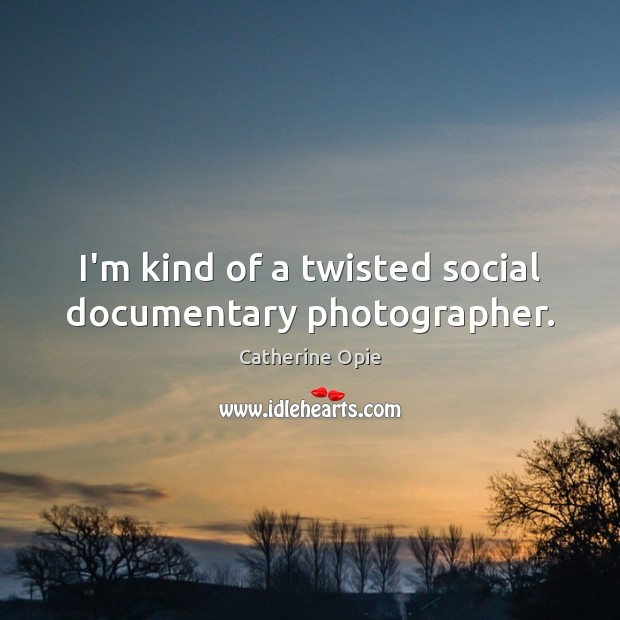 I'm kind of a twisted social documentary photographer. Image