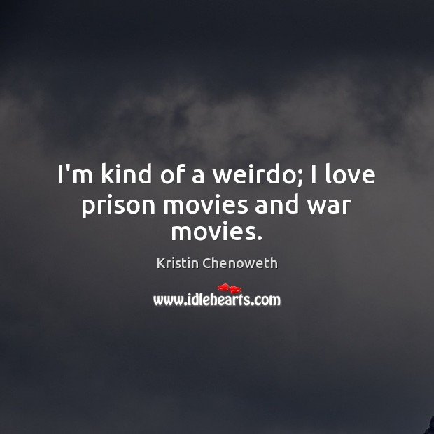 I'm kind of a weirdo; I love prison movies and war movies. Kristin Chenoweth Picture Quote