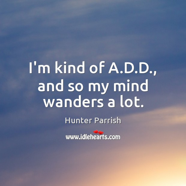 I'm kind of A.D.D., and so my mind wanders a lot. Image