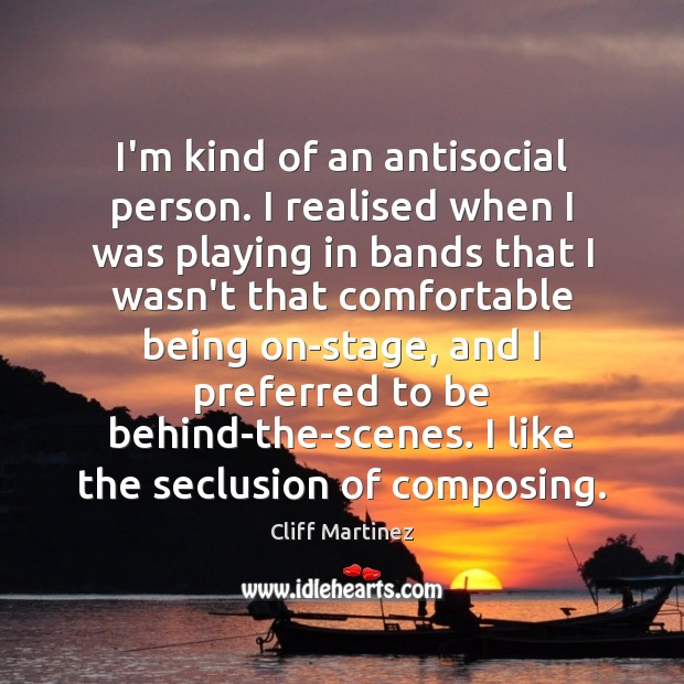 Image, I'm kind of an antisocial person. I realised when I was playing