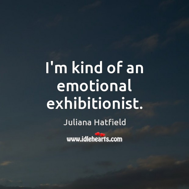 I'm kind of an emotional exhibitionist. Juliana Hatfield Picture Quote