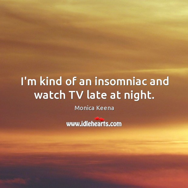 Image, I'm kind of an insomniac and watch TV late at night.