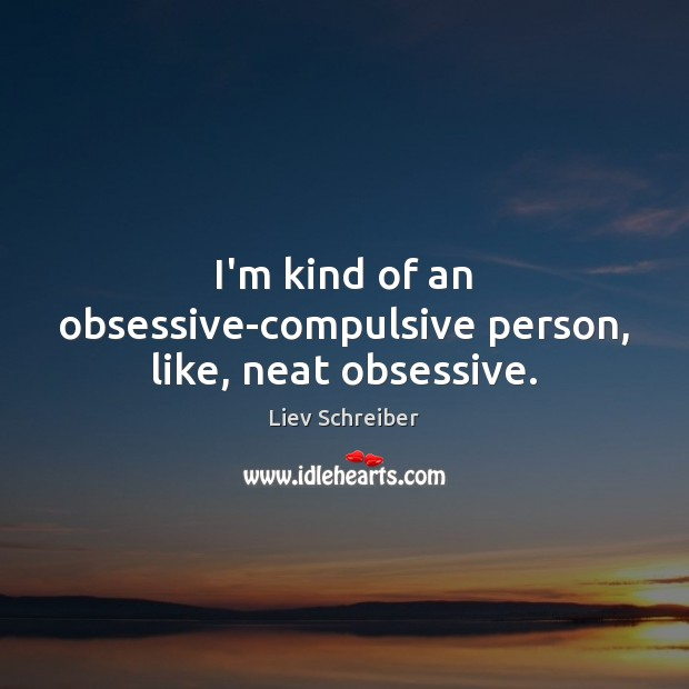 I'm kind of an obsessive-compulsive person, like, neat obsessive. Liev Schreiber Picture Quote