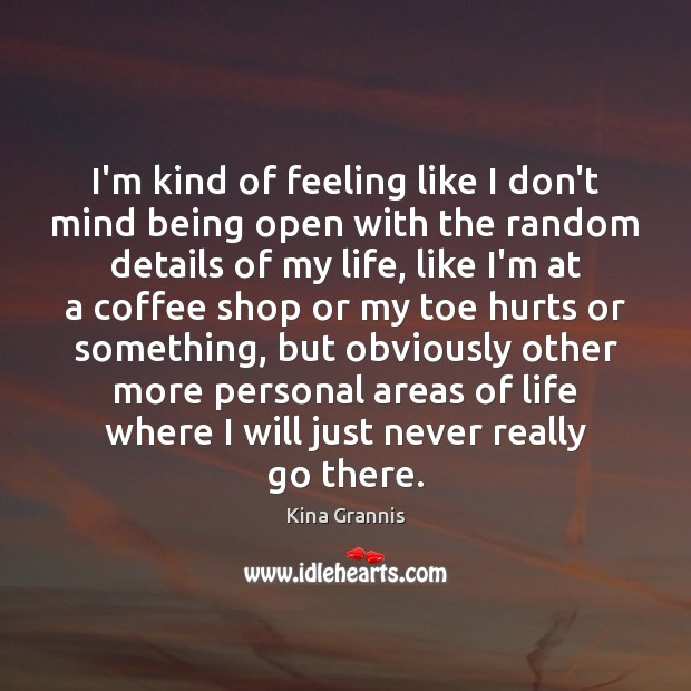 I'm kind of feeling like I don't mind being open with the Kina Grannis Picture Quote