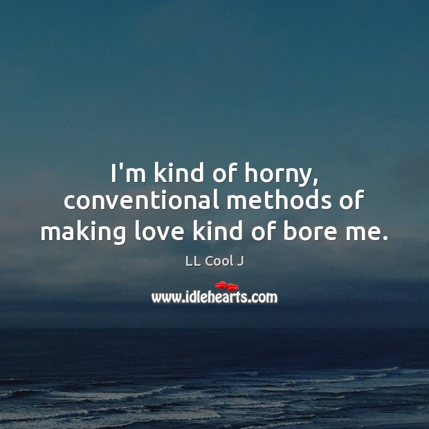 I'm kind of horny, conventional methods of making love kind of bore me. LL Cool J Picture Quote