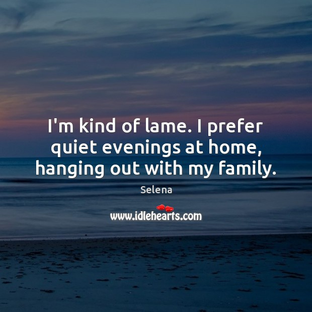 I'm kind of lame. I prefer quiet evenings at home, hanging out with my family. Image