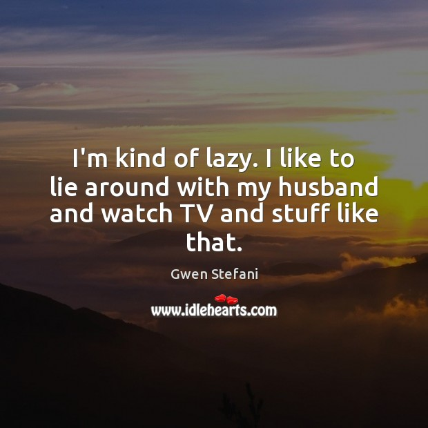 I'm kind of lazy. I like to lie around with my husband and watch TV and stuff like that. Gwen Stefani Picture Quote