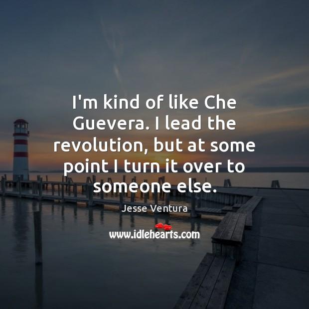 I'm kind of like Che Guevera. I lead the revolution, but at Jesse Ventura Picture Quote