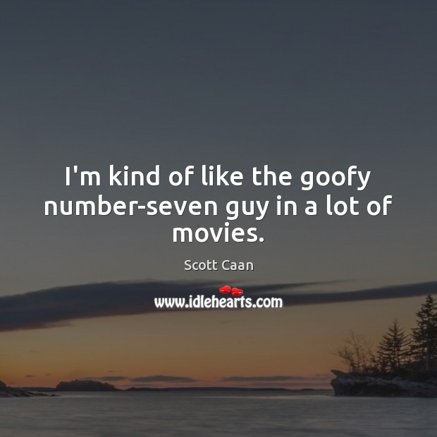I'm kind of like the goofy number-seven guy in a lot of movies. Scott Caan Picture Quote