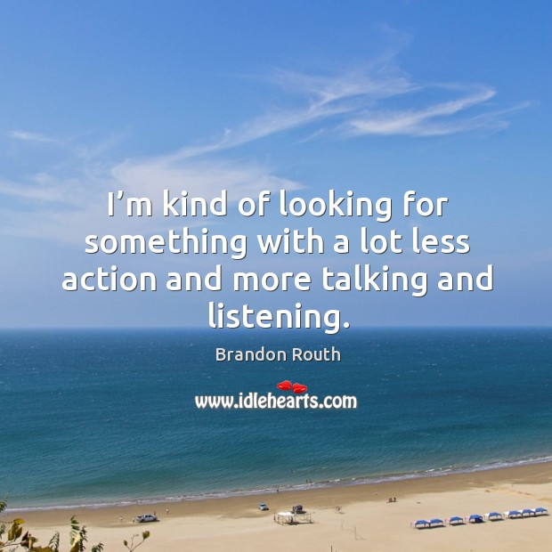 I'm kind of looking for something with a lot less action and more talking and listening. Image