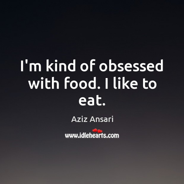 Image, I'm kind of obsessed with food. I like to eat.