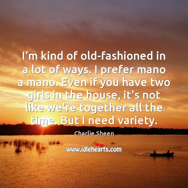 Charlie Sheen Picture Quote image saying: I'm kind of old-fashioned in a lot of ways. I prefer mano