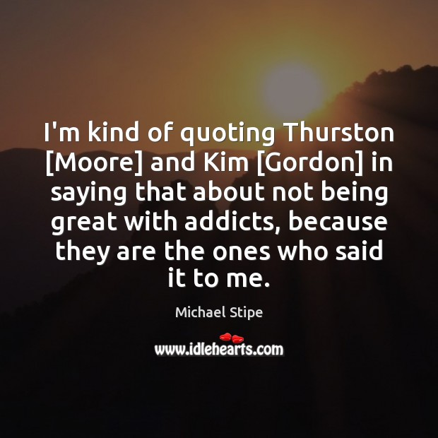 I'm kind of quoting Thurston [Moore] and Kim [Gordon] in saying that Michael Stipe Picture Quote