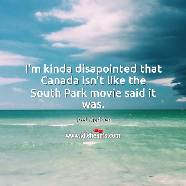 I'm kinda disapointed that canada isn't like the south park movie said it was. Joel Madden Picture Quote