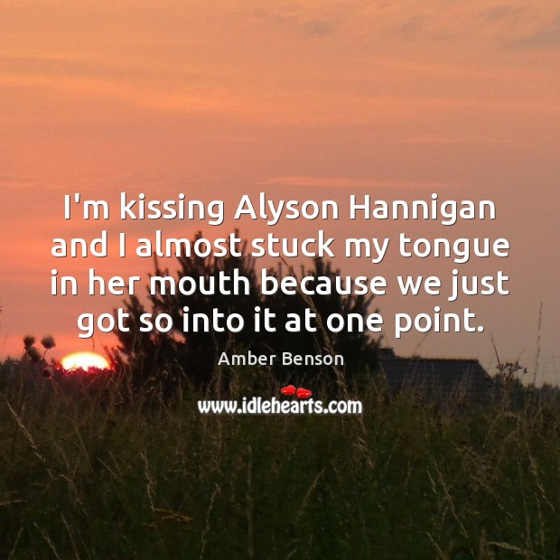Image, I'm kissing Alyson Hannigan and I almost stuck my tongue in her