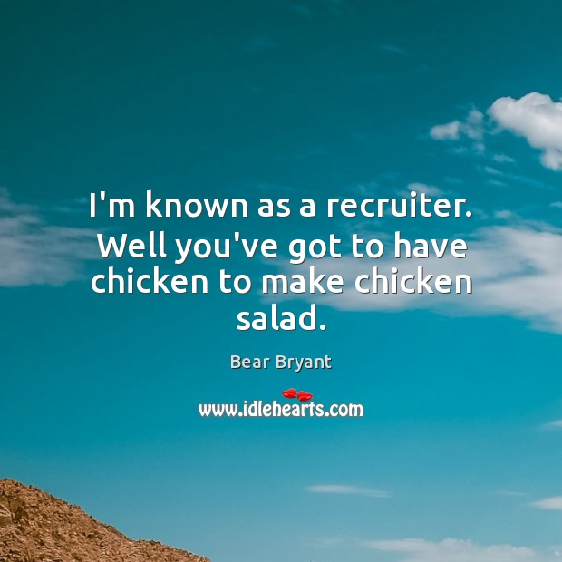 I'm known as a recruiter. Well you've got to have chicken to make chicken salad. Image