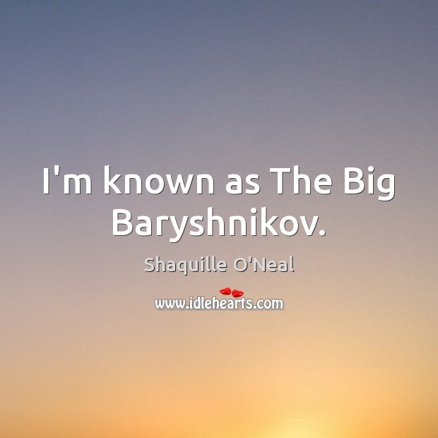 I'm known as The Big Baryshnikov. Shaquille O'Neal Picture Quote