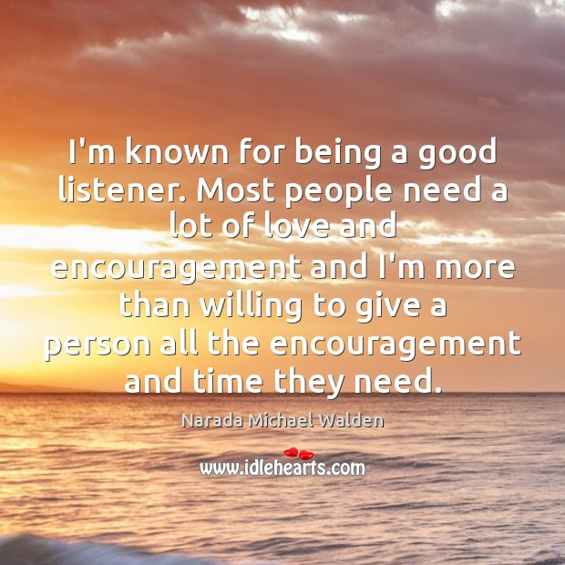 I'm known for being a good listener. Most people need a lot Image